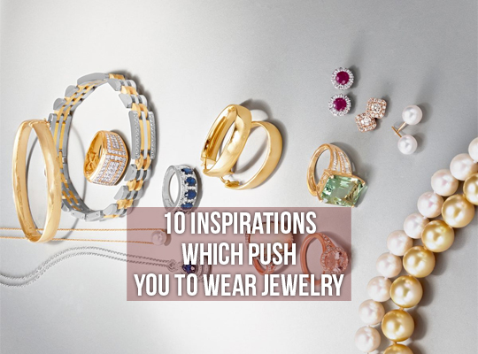 10 Inspirations Which Push You To Wear Jewelry