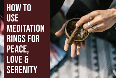 How to Use Meditation Rings for Peace, Love & Serenity
