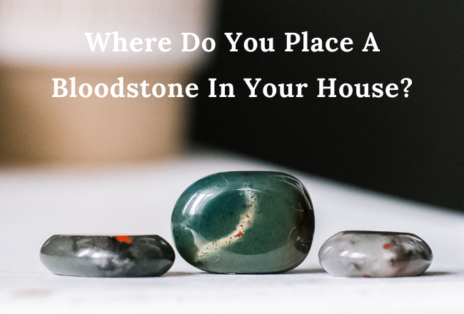 Where Do You Place A Bloodstone In Your House?