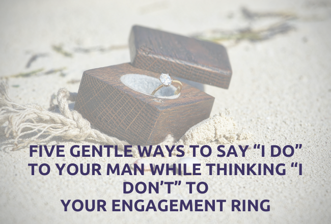 "Five Gentle Ways to Say ""I Do"" to Your Man While Thinking ""I Don't"" to Your Engagement Ring"