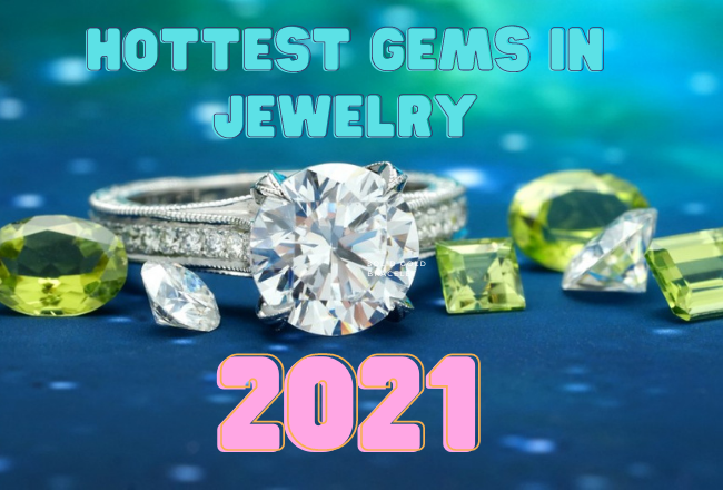 Hottest Gems in Jewelry for 2021