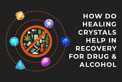 How Do Healing Crystals Help In Recovery For Drug & Alcohol Addiction?