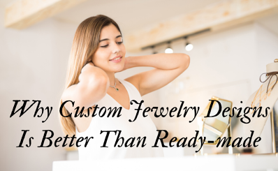 Why Custom Jewelry Design Is Better Than Readymade ?