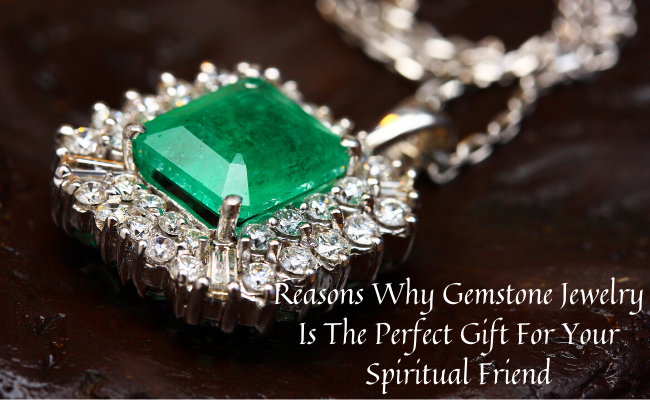 Reasons Why Gemstone Jewelry Is The Perfect Gift For Your Spiritual Friend