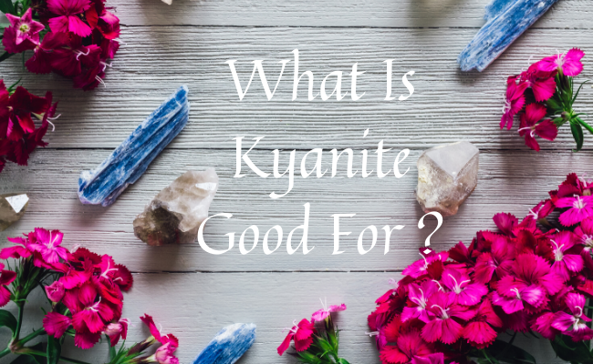 What Is Kyanite Good For ?