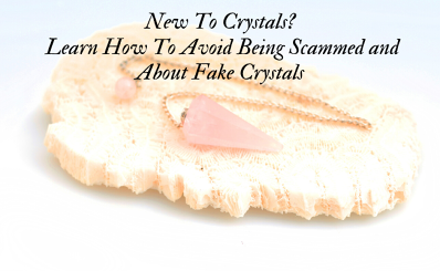 New To Crystals? Learn How To Avoid Being Scammed and About Fake Crystals