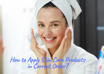 How to Apply Skin Care Products in Correct Order?