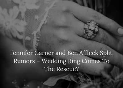 Jennifer Garner and Ben Affleck Split Rumors - Wedding Ring Comes To The Rescue?