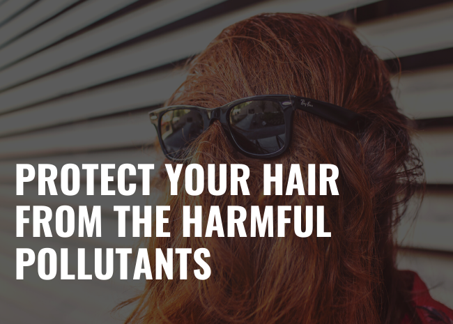 Protect your hair from the harmful pollutants