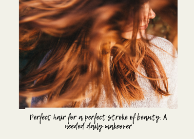 Perfect hair for a perfect stroke of beauty. A needed daily makeover