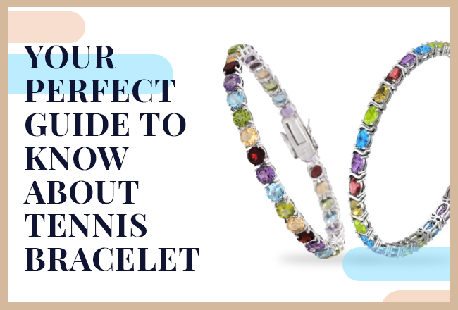 Your Perfect Guide to Know about Tennis Bracelets