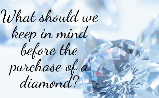 What should we keep in mind before the purchase of a diamond?