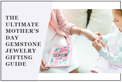 The Ultimate Mother's Day Gemstone Jewelry Gifting Guide
