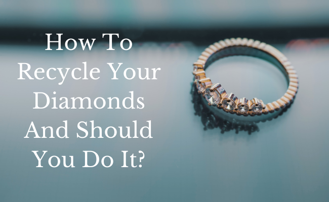 How To Recycle Your Diamonds And Should You Do It?