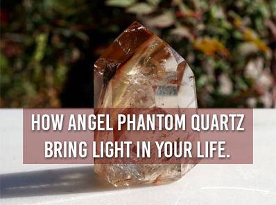 How Angel Phantom Quartz Bring Light In Your Life