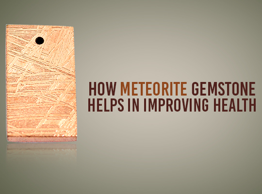 How Meteorite Gemstone Helps In Improving Health