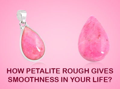 How Petalite Rough Gives Smoothness In Your Life ?