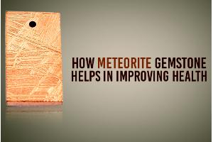 How Meteorite Gemstone Helps In Improving Health