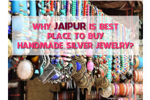 Why Jaipur Is Best Place To Buy Handmade Silver jewelry