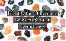 Guide to Identify the Difference between Similar Gemstones