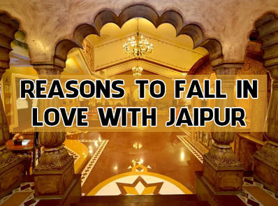 Reasons To Fall In Love With Jaipur