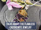 Talks About The Flawless Cacoxenite Jewelry